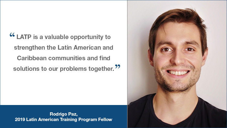 """LATP testimonial from Rodrigo Paz, a 2-19 LATP fellow, """"LATP is a valuable opportunity to strengthen the Latin American and Caribbean communities and find solutions to out problems together."""""""