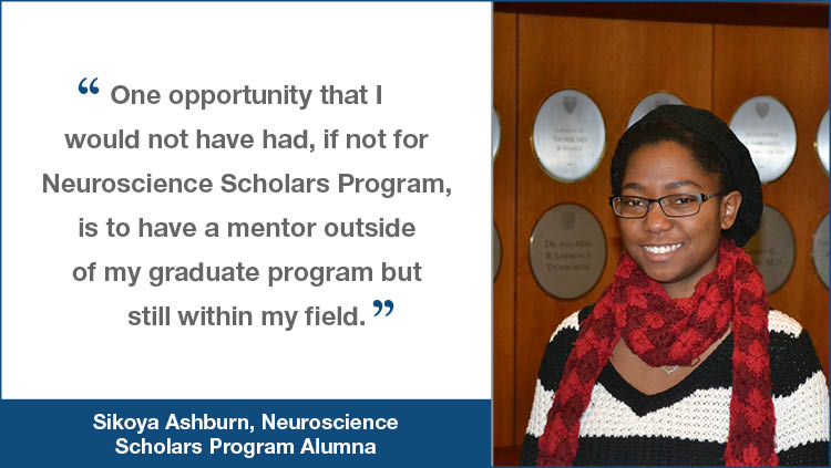 NSP testimonial from Sikoya Ashburn 'One opportunity that I would not have had, if not for Neuroscience Scholars Program, is to have a mentor outside of my graduate program but still within my field.'