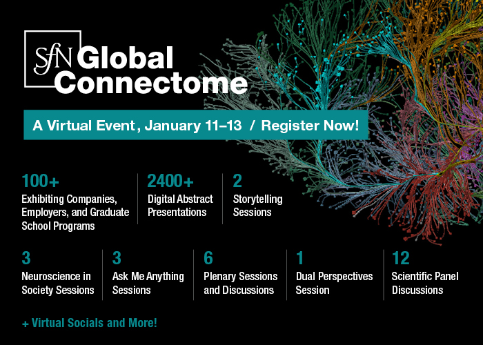 "SfN Global Connectome: A Virtual Event logo over decorative scientific image. ""January 11-13 / Register Now! 100+ exhibiting companies, employers, and graduate school programs; 2400+ digital abstract presentations; 2 storytelling sessions; 3 neuroscience in society sessions; 3 ask me anything sessions; 6 plenary sessions and discussions; 1 dual perspectives session; 12 scientific panel discussions; + virtual socials and more!"""